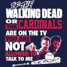 IF THE WALKING DEAD OR THE CARDINALS ARE ON TV YOU ARE NOT ALLOWED TO TALK TO ME