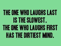 Since I always laugh first, I must be the one with the dirty mind.