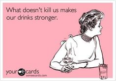 what doesn't kill us make our drinks stronger