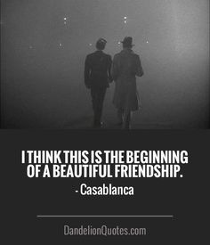 I think this is the beginning of a beautiful friendship. - Casablanca  ► More:  DandelionQuotes.com
