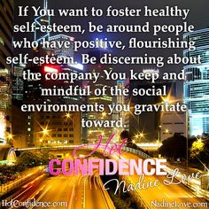 If you want to foster healthy self-esteem, be around people who have positive, flourishing self-esteem. Be discerning about the company you keep and mindful of the social environments you gravitate toward.