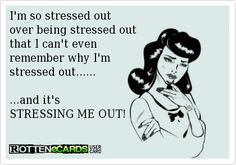 I'm so stressed out over being stressed out that I can't even remember why I'm stressed out...... ...and it's STRESSING ME OUT!