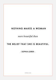"""""""Nothing makes a woman more beautiful than the belief that she is beautiful."""" -Sofia Loren"""