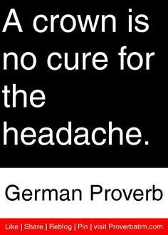 A crown is no cure for the headache. - German Proverb #proverbs #quotes