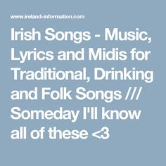 Irish Songs - Music, Lyrics and Midis for Traditional, Drinking and Folk Songs /// Someday I'll know all of these <3