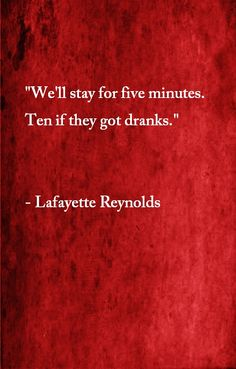 """We'll stay for 5 minutes. 10 if they have drinks."" - Lafayette Reynolds. True Blood."