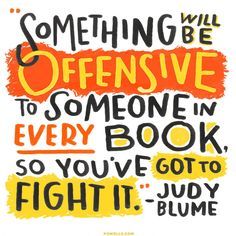 """""""Something will be offensive to someone in every book, so you've got to fight it."""" - Judy Blume"""
