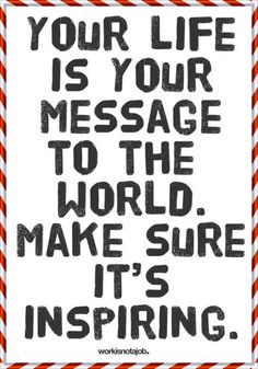 Your life is your message to the world. Make sure its inspiring.   (18 best inspirational quotes)