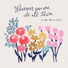 """Wherever you are, be all there."" -Jim Elliot"