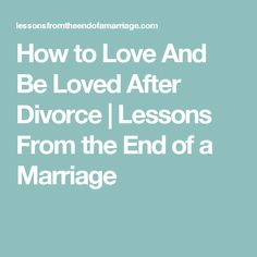 How to Love And Be Loved After Divorce | Lessons From the End of a Marriage
