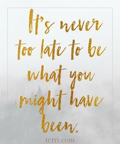 It's never too late to be what you might have been. For more weekly podcast, motivational quotes and biblical, faith teachings as well as success tips, follow Terri Savelle Foy on Pinterest, Instagram, Facebook, Youtube or Twitter!