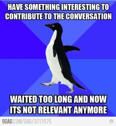 always. i AM socially awkward penguin. And this is why my brain thinks it's ok to interrupt people sometimes now...because everyone should know what I wanted to say