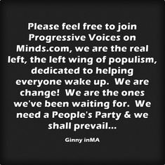 Progressive Voices is now part of minds.com.  Join the left wing populist wave, do it for yourself, for all the people you love, country, global citizenry & love of planet, if not our group, find another, the most important thing is to engage & empower others. #EnoughIsEnough #PeoplesParty #ProgressiveVoices #DNCnewGOP #BrokenGovt #GovtIsntTooBigItsBroken #HijackedResitance #MoneyInPolitics Let's reclaim our voices, government, country, it starts with us, care enough to be the change.