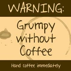 Warning: Grumpy Without Coffee. Hand Coffee Immediately.