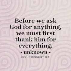 """""""Before we ask God for anything, we must first thank him for everything."""" - Unk, LiveLifeHappy.com"""