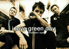 Green Day. The first band I think I fell in love with. Man, how things can help change someone