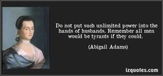 Do not put such unlimited power into the hands of husbands. Remember all men would be tyrants if they could. - Abigail Adams    One of the first to fight for womens rights