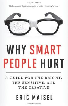 Why Smart People Hurt: A Guide for the Bright, the Sensitive, and the Creative by Eric Maisel,http://www.amazon.com/dp/1573246263/ref=cm_sw_r_pi_dp_6zw4sb1T40V1D6YV?store=redwhewei-20&tag=redwhewei-20