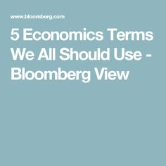 5 Economics Terms We All Should Use - Bloomberg View