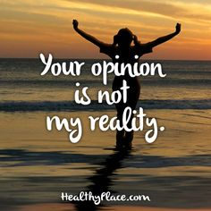 Quote: Your opinion is not my reality. www.HealthyPlace.com