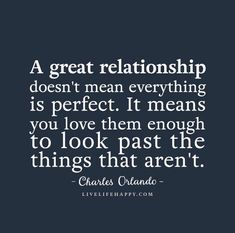 Relationship Quote: A great relationship doesn't mean everything is perfect. It means you love them enough to look past the things that aren't. - Charles Orlando