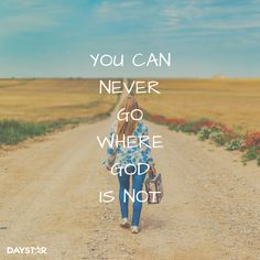 You can never go where God is not.  [Daystar.com]