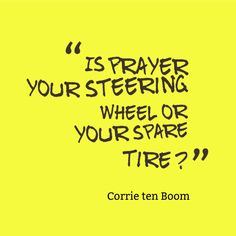 """Is prayer your steering wheel or your spare tire?"" ~ Corrie ten Boom 14 Corrie ten Boom quotes here…http://www.booklybooks.com/14-corrie-ten-boom-quotes-plus-her-biography-and-books/"