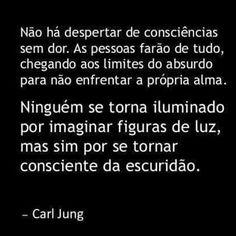 Não há despertar de consciências sem dor. As pessoas farão de tudo, chegando aos limites do absurdo para não enfrentar a própria alma. Ninguém se torna iluminado por imaginar figuras de luz, mas sim por se tornar consciente da escuridão. - Carl Jung
