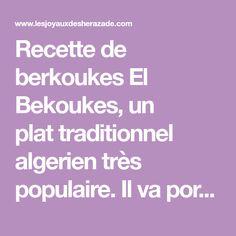 Recette de berkoukes El Bekoukes, un plattraditionnel algerien très populaire. Il va porter des noms différents et trouver différentes variantes en fonction des régions. Dans l'Ouest algérien, il est préparé à l'occasion de certaines célébrations, le mawlid el nabaoui charife(commémoration de la naissance du