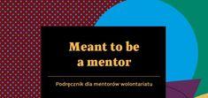 """""""Meant to be a Mentor"""". Podręcznik dla Mentorów Wolontariatu"""