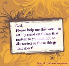 God, Please help me this week to set my mind on things that matter to you...