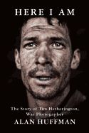 Here I Am: The Story of Tim Hetherington, War Photographer by Alan Huffman. Tim Hetherington (1970-2011) was one of the world's most distinguished and dedicated photojournalists, whose career was tragically cut short when he died in a mortar blast while covering the Libyan Civil War. Huffman tells Hetherington's life story, and through it analyzes what it means to be a war reporter in the 21st century.