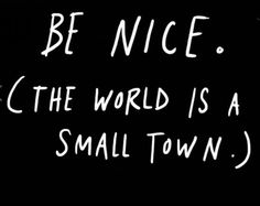 Be NICE. The world is a small town.