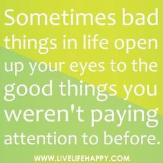 Sometimes bad things in life open up your eyes to the good things you werent paying attention to before. Story of my life.