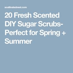 20 Fresh Scented DIY Sugar Scrubs- Perfect for Spring + Summer