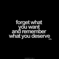 Forget what you want and remember what you deserve.