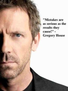 Mistakes are as serious as the results they cause! - Gregory House
