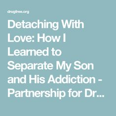 Detaching With Love: How I Learned to Separate My Son and His Addiction - Partnership for Drug-Free Kids - Where Families Find Answers