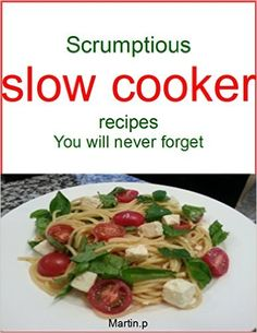Amazon.com: Scrumptious slow cooker recipes you will never forget eBook: Martin. P: Kindle Store