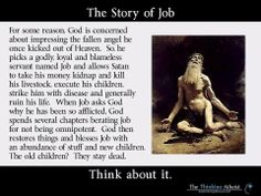 Story of job shows god totally immoral. Hearing this story as a child, I cried because God killed Job's wife and children, but when God rewarded Job, he gave him a NEW family. Religious People, Christianity, This Or That Questions, Faith, Thoughts, Words, Sayings, Agnostic Beliefs, Secular Humanism