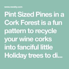 Pint Sized Pines in a Cork Forest is a fun pattern to recycle your wine corks into fanciful little Holiday trees to display on the mantle, top your bottles, or add to a wine stopper for a seasonally perfect Hostess gift. These pint-sized pines are amazingly easy. Once you get started, you'll have an entire cork forest before you know it!