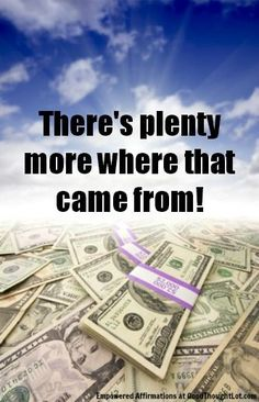 money affirmation: Theres plenty more where that came from!