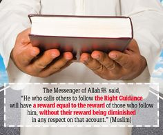 """Abu Hurairah (May Allah be pleased with him) reported: The Messenger of Allah (ﷺ) said, """"He who calls others to follow the Right Guidance will have a reward equal to the reward of those who follow him, without their reward being diminished in any respect on that account.""""  [Muslim].  reference : Book 13, Hadith 7 Arabic/English book reference : Book 13, Hadith 1382"""