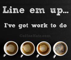 Line 'em up — I've got work to do.