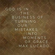 GOD IS IN THE BUSINESS OF TURNING OUR MISTAKES INTO MOMENTS OF GRACE - MAX LUCADO