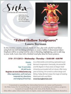 Otis, OR In this intuitive, creative, textural, hands-on class with Laura Berman you'll play with colorful wool fibers using both dry & wet felting techniques to create a hollow 3-dimensional object. E… Click flyer for more >>