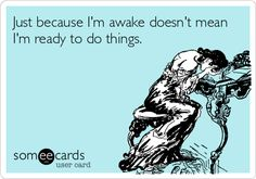 Just because I'm awake doesn't mean I'm ready to do things.  This is sooooo me this summer - who would have ever thought that a lifelong night owl would have to be getting up at 3:45 a.m. - blah!