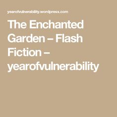 The Enchanted Garden – Flash Fiction – yearofvulnerability Enchanted Garden, Vulnerability, Fiction, Fiction Writing, Science Fiction