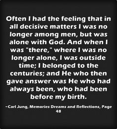 Often I had the feeling that in all decisive matters I was no longer among men, but was alone with God. And when I was there, where I was no longer alone, I was outside time; I belonged to the centuries; and He who then gave answer was He who had always been, who had been before my birth.
