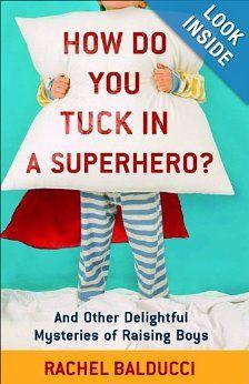 How Do You Tuck In a Superhero?: And Other Delightful Mysteries of Raising Boys: Rachel Balducci: